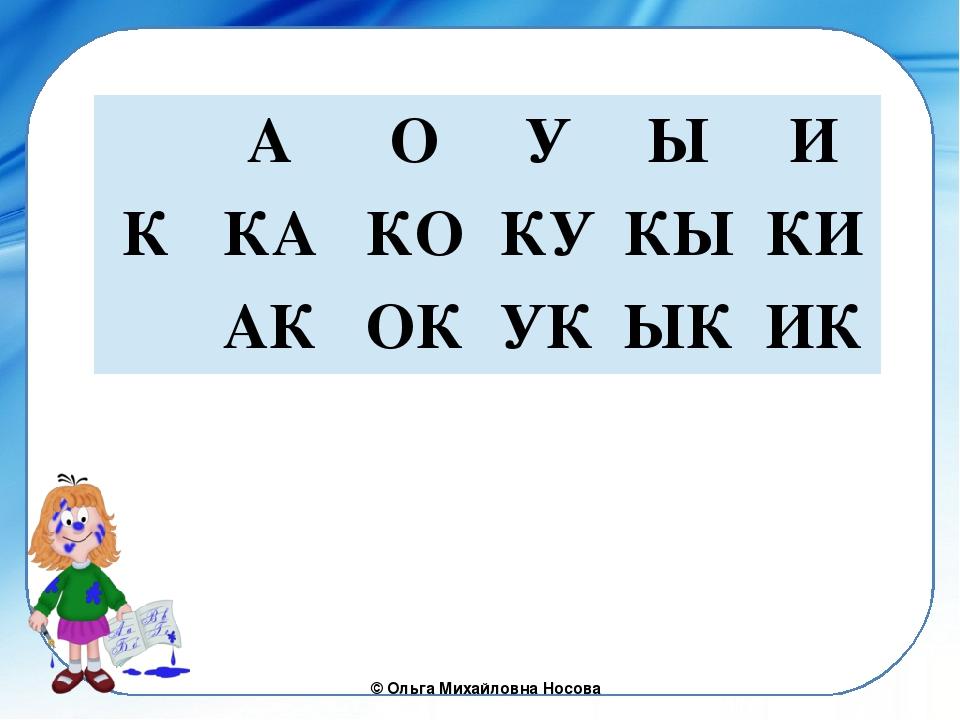 А О У Ы И К КА КО КУ КЫ КИ АК ОК УК ЫК ИК ©Ольга Михайловна Носова