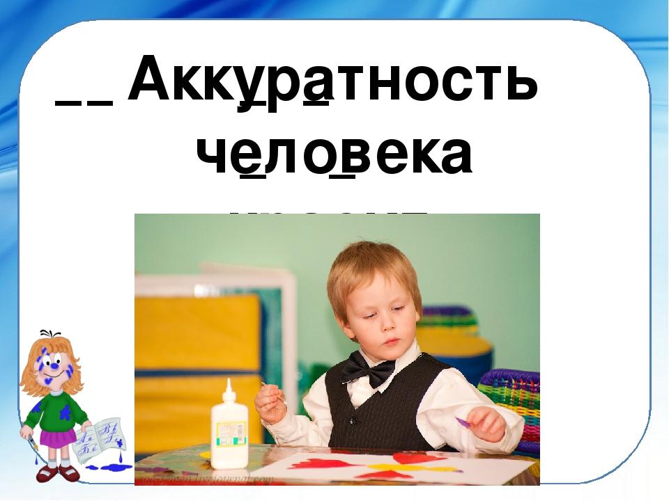 Аккуратность человека красит. ©Ольга Михайловна Носова