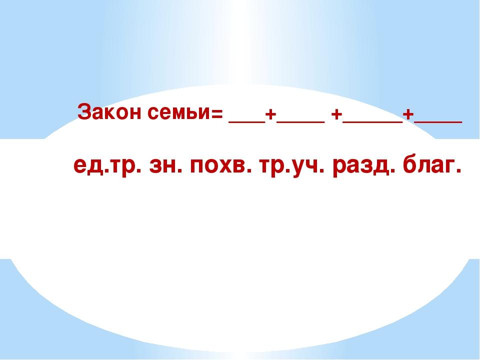 Закон семьи= ___+____ +_____+____ ед.тр. зн. похв. тр.уч. разд. благ.