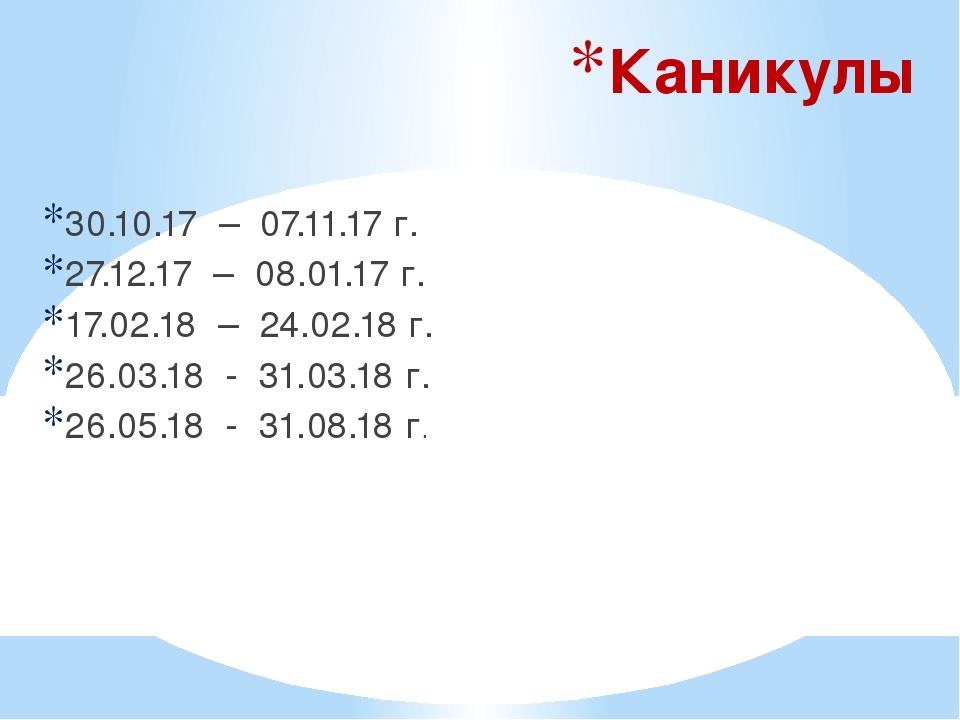 Каникулы 30.10.17 – 07.11.17 г. 27.12.17 – 08.01.17 г. 17.02.18 – 24.02.18 г....