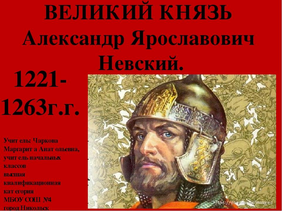 ВЕЛИКИЙ КНЯЗЬ Александр Ярославович Невский. 1221- 1263г.г. Учитель: Чаркова...
