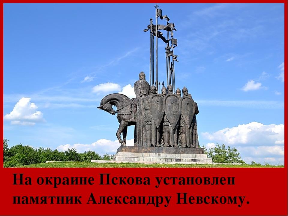 На окраине Пскова установлен памятник Александру Невскому.