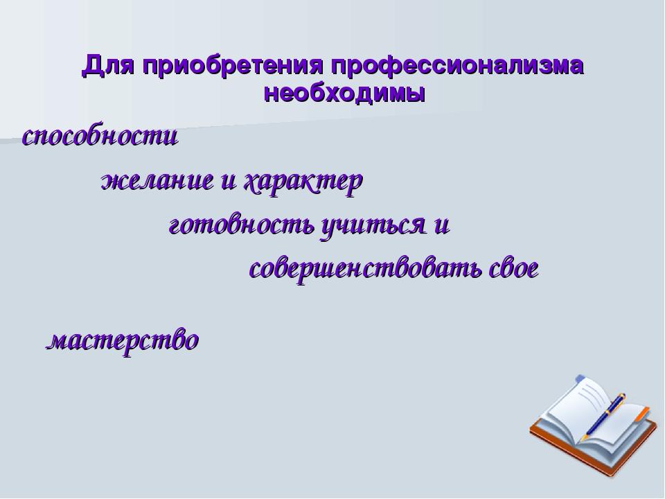 Для приобретения профессионализма необходимы способности желание и характер г...