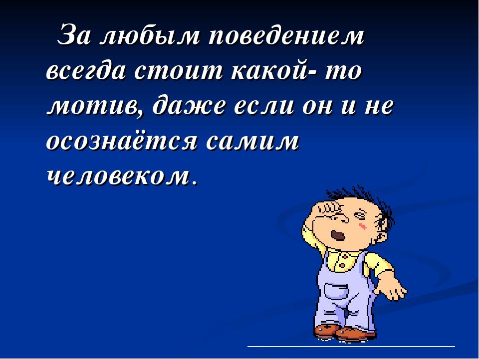 За любым поведением всегда стоит какой- то мотив, даже если он и не осознаётс...