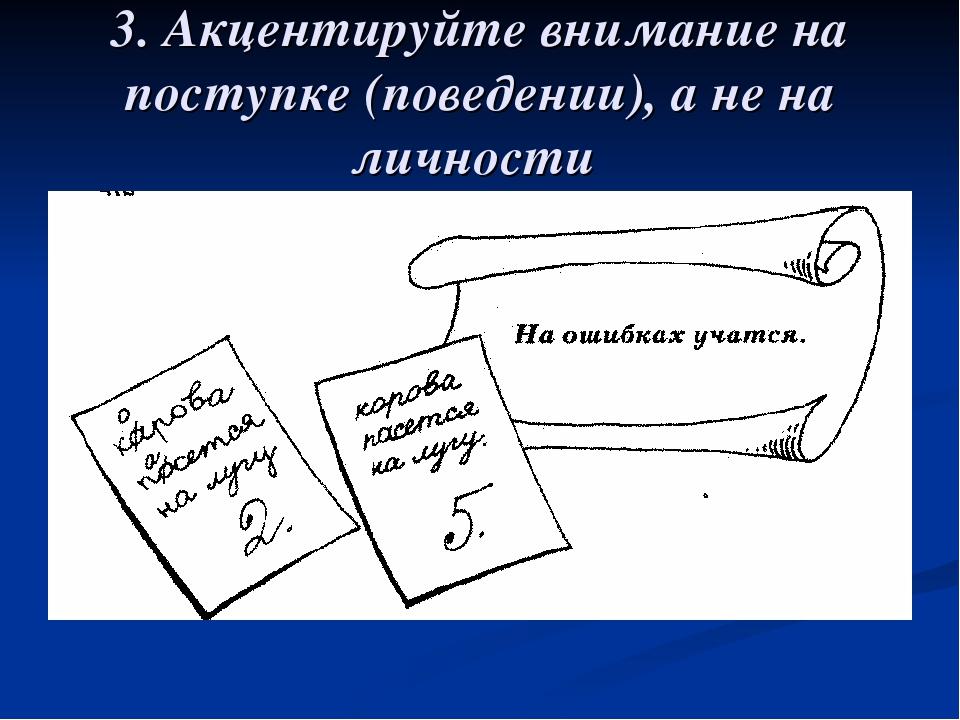 3. Акцентируйте внимание на поступке (поведении), а не на личности