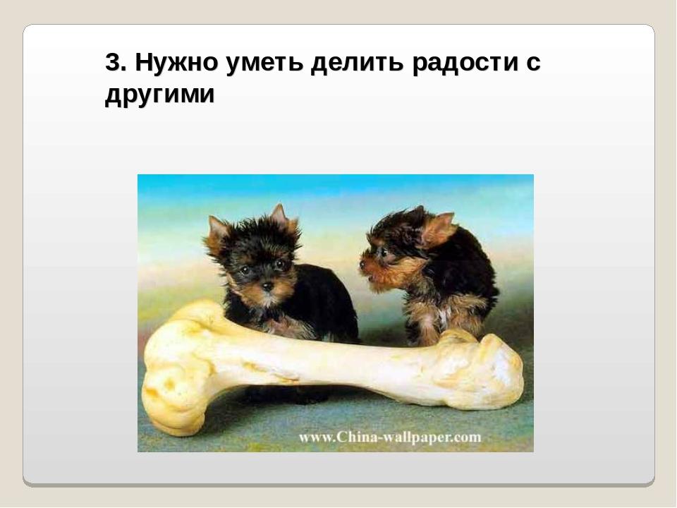 3. Нужно уметь делить радости с другими