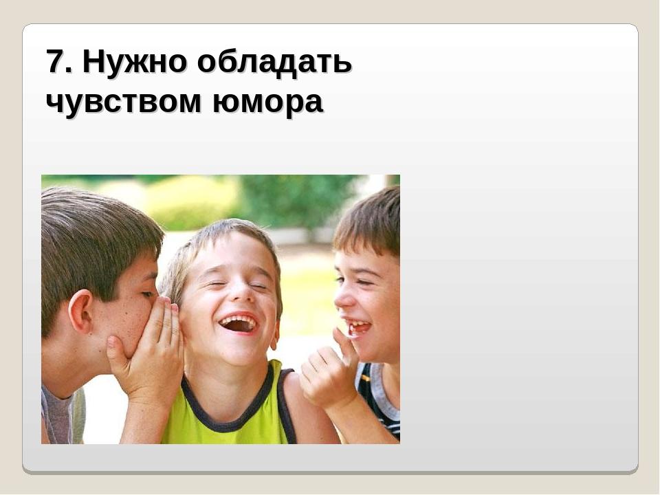 7. Нужно обладать чувством юмора