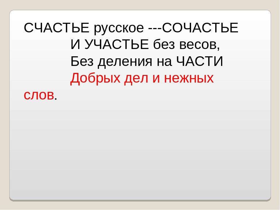 СЧАСТЬЕ русское ---СОЧАСТЬЕ И УЧАСТЬЕ без весов, Без деления на ЧАСТИ Добрых...