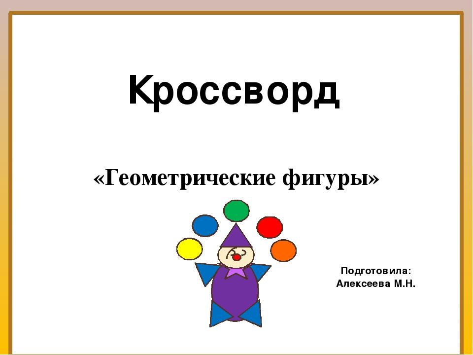 Кроссворд «Геометрические фигуры» Подготовила: Алексеева М.Н.
