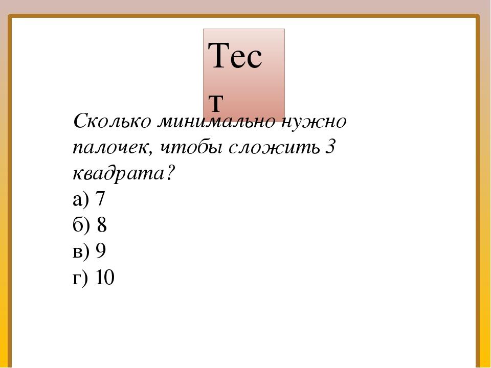 Тест №1 Тест Сколько минимально нужно палочек, чтобы сложить 3 квадрата? а) 7...