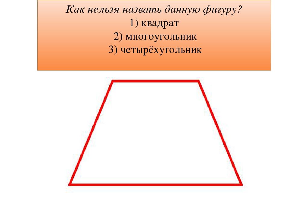 Как нельзя назвать данную фигуру? 1) квадрат 2) многоугольник 3) четырёхугольник