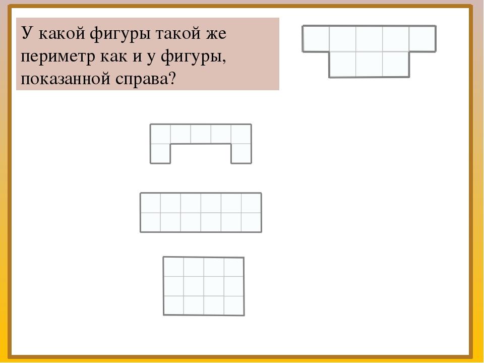 У какой фигуры такой же периметр как и у фигуры, показанной справа?