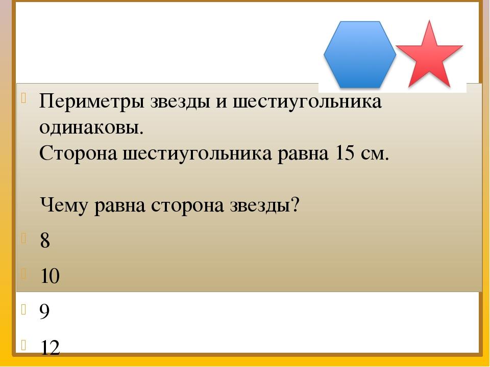 Периметры звезды и шестиугольника одинаковы. Сторона шестиугольника равна 15...