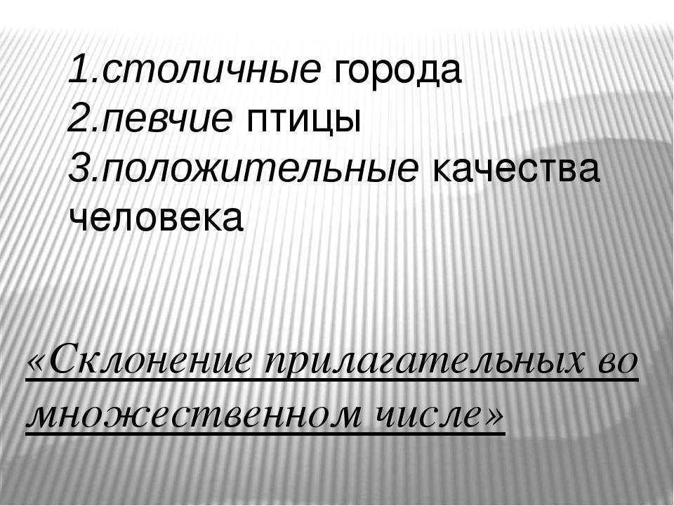 1.столичныегорода 2.певчиептицы 3.положительныекачества человека «Склонени...