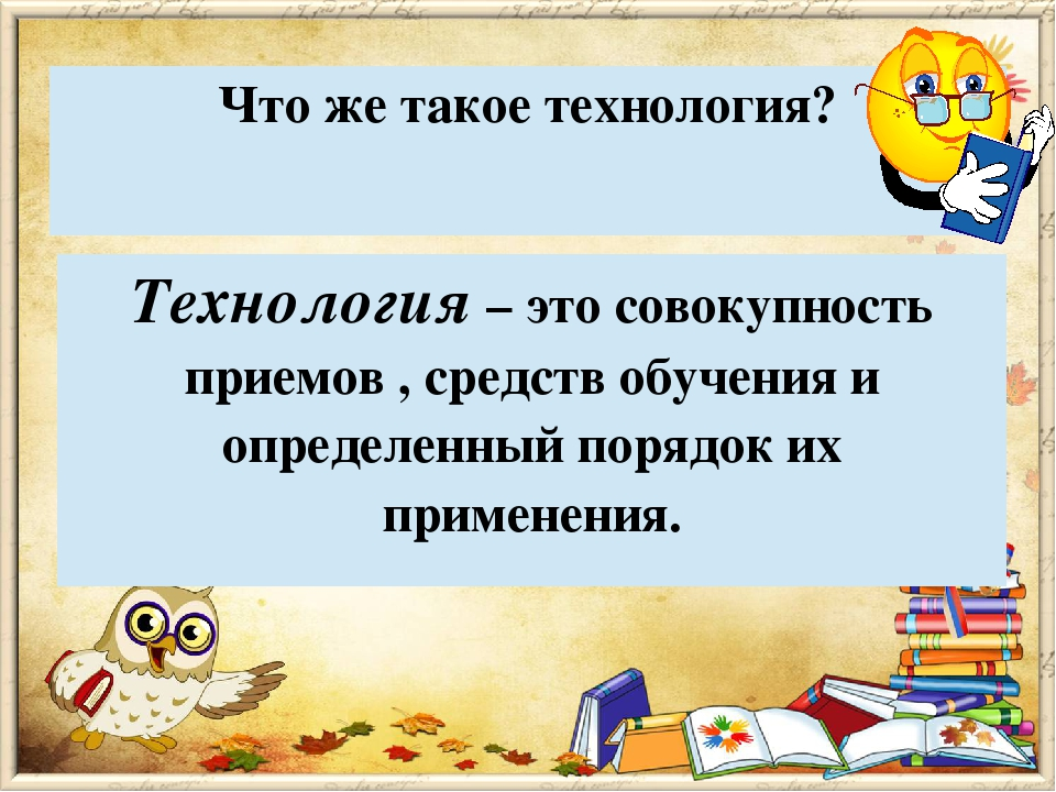Что же такое технология? Технология– это совокупность приемов , средств обуче...