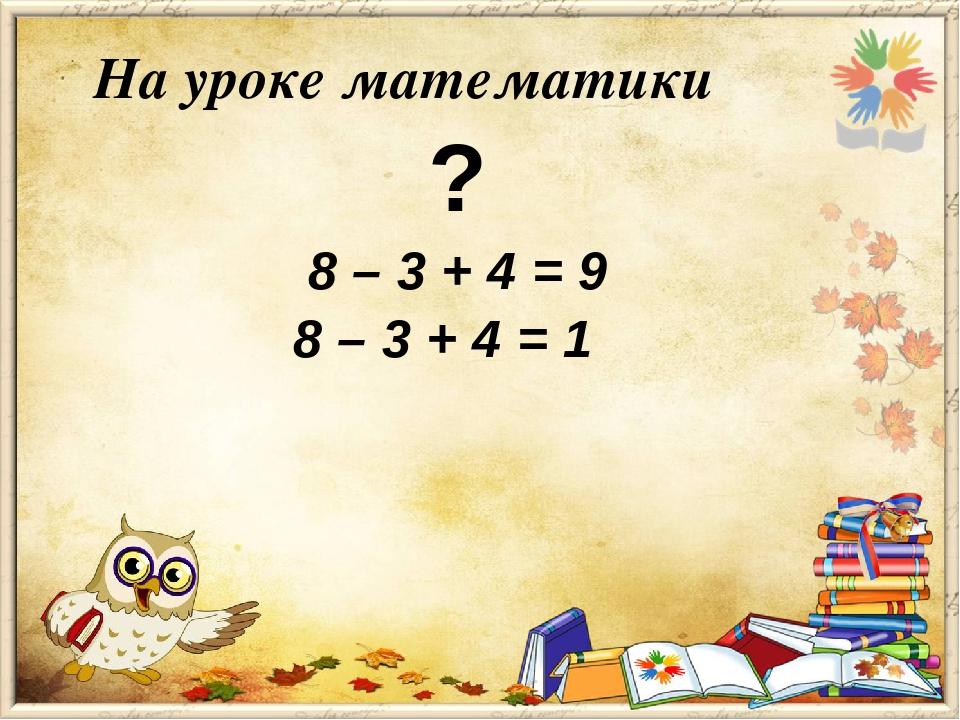 На уроке математики ? 8 – 3 + 4 = 9 8 – 3 + 4 = 1
