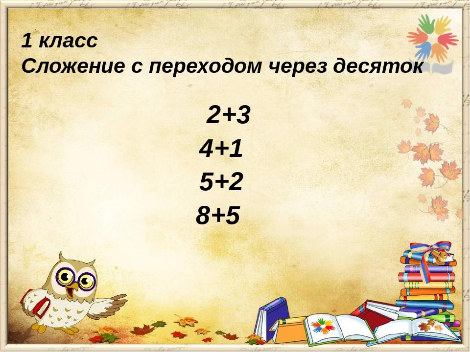 1 класс Сложение с переходом через десяток 2+3 4+1 5+2 8+5